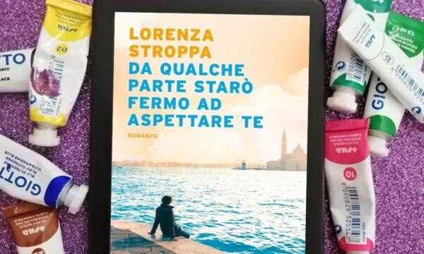 Da qualche parte starò fermo ad aspettare te – Lorenza Stroppa (Mondadori)