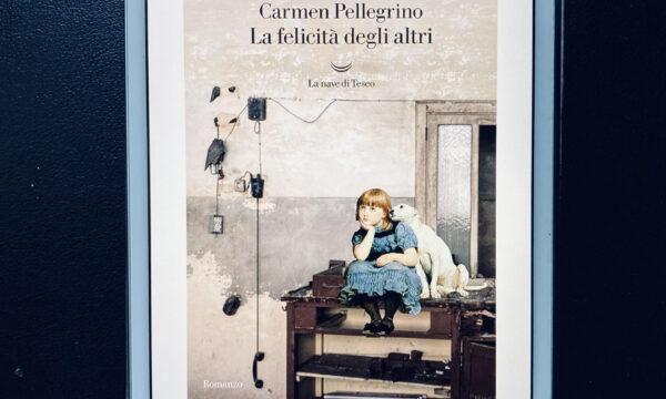 """""""La felicità degli altri"""" – Carmen Pellegrino (La nave di Teseo)"""